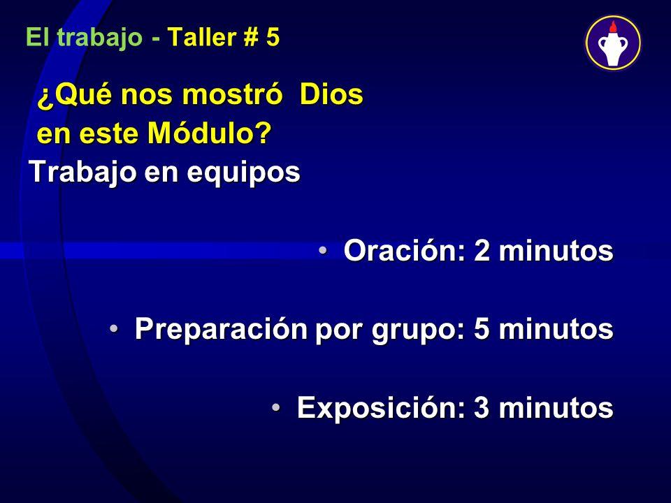 El trabajo - Taller # 5 ¿Qué nos mostró Dios en este Módulo? en este Módulo? Trabajo en equipos Oración: 2 minutosOración: 2 minutos Preparación por g
