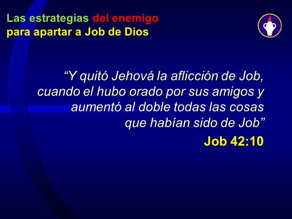 Las estrategias del enemigo para apartar a Job de Dios Y quitó Jehová la aflicción de Job, cuando el hubo orado por sus amigos y aumentó al doble toda