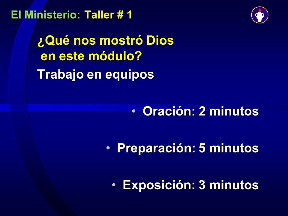 El Ministerio: Taller # 1 ¿Qué nos mostró Dios en este módulo? Trabajo en equipos Oración: 2 minutosOración: 2 minutos Preparación: 5 minutosPreparaci