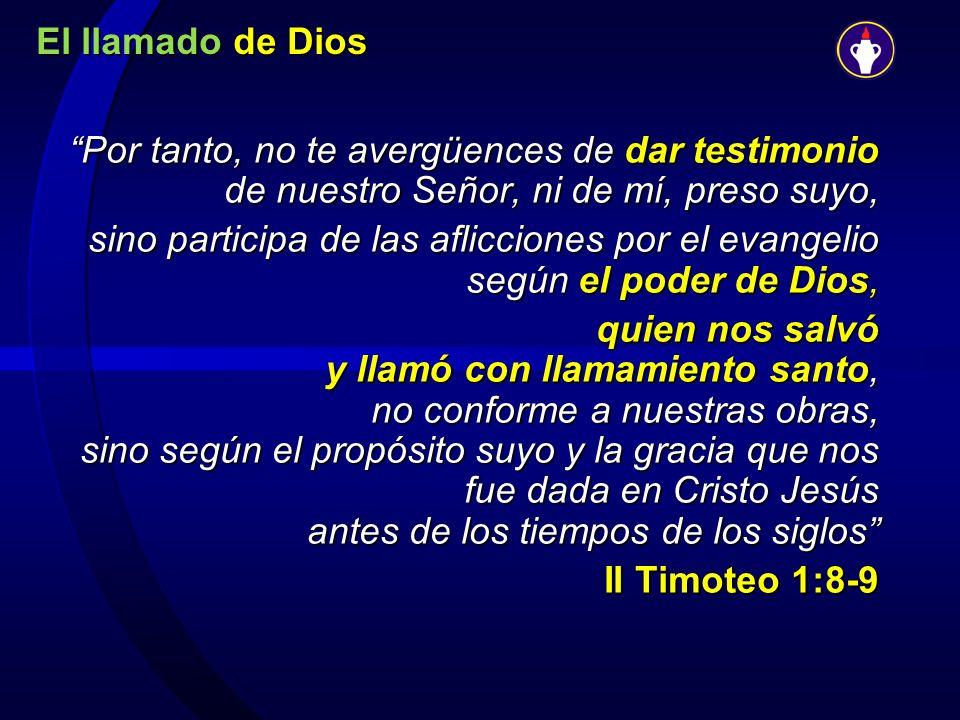 El llamado de Dios Por tanto, no te avergüences de dar testimonio de nuestro Señor, ni de mí, preso suyo, sino participa de las aflicciones por el eva