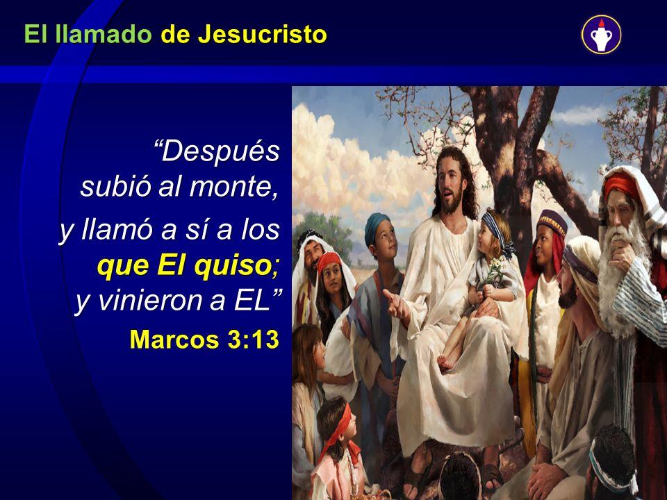 El llamado de Jesucristo Después subió al monte, y llamó a sí a los que El quiso; y vinieron a EL y llamó a sí a los que El quiso; y vinieron a EL Mar