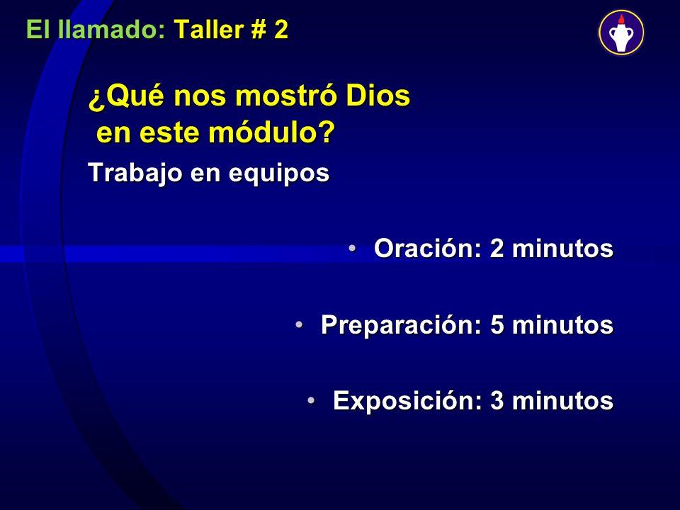 El llamado: Taller # 2 ¿Qué nos mostró Dios en este módulo? Trabajo en equipos Oración: 2 minutosOración: 2 minutos Preparación: 5 minutosPreparación: