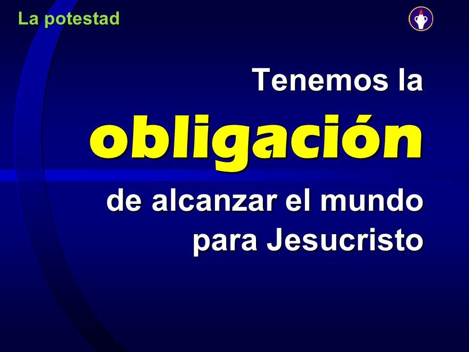 La potestad Tenemos la obligación de alcanzar el mundo para Jesucristo