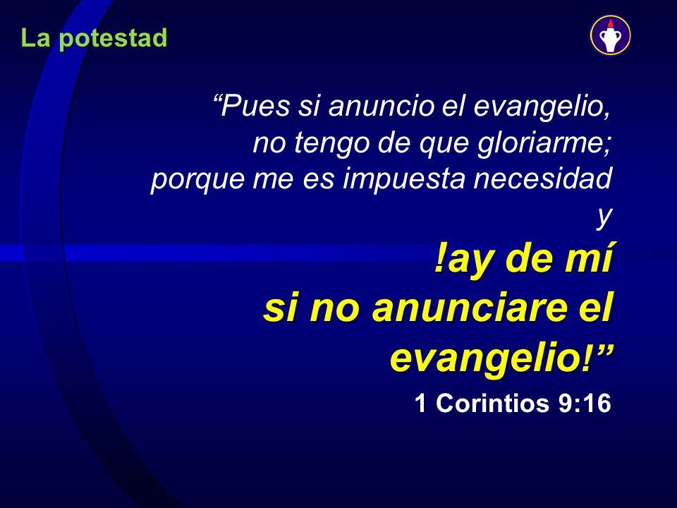 La potestad !ay de mí si no anunciare el evangelio ! Pues si anuncio el evangelio, no tengo de que gloriarme; porque me es impuesta necesidad y !ay de