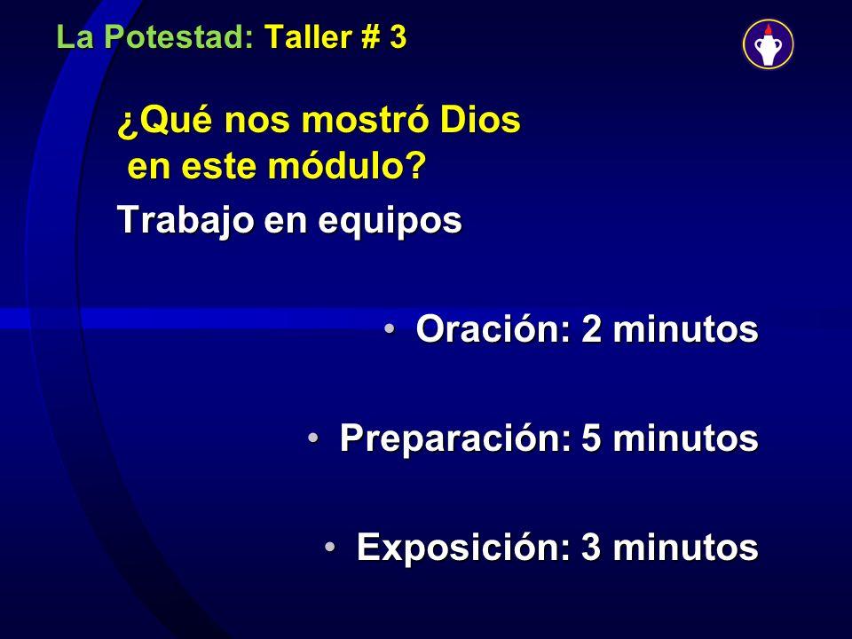 La Potestad: Taller # 3 ¿Qué nos mostró Dios en este módulo? Trabajo en equipos Oración: 2 minutosOración: 2 minutos Preparación: 5 minutosPreparación