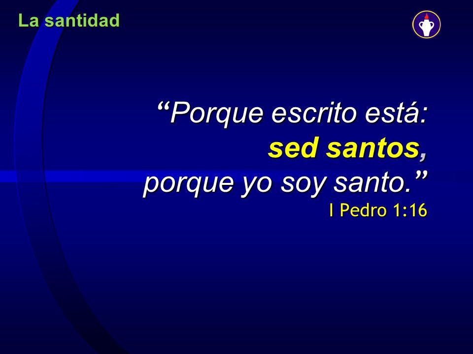 La santidad Porque escrito está: sed santos, porque yo soy santo. I Pedro 1:16 Porque escrito está: sed santos, porque yo soy santo. I Pedro 1:16