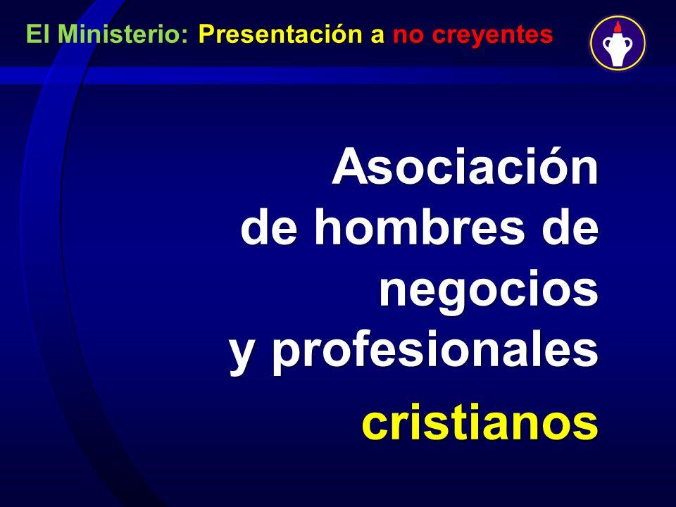 El Ministerio: Presentación a no creyentes Asociación de hombres de negocios y profesionales cristianos.