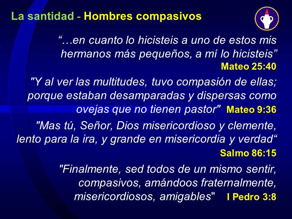La santidad - Hombres compasivos …en cuanto lo hicisteis a uno de estos mis hermanos más pequeños, a mí lo hicisteis Mateo 25:40 Mateo 9:36