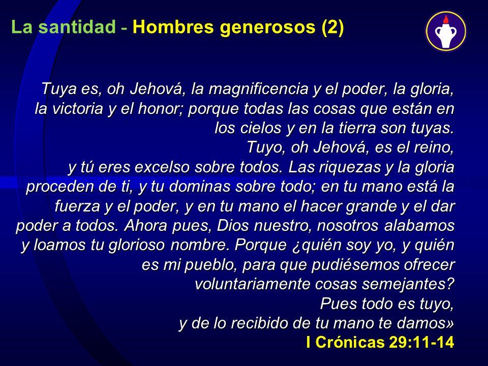La santidad - Hombres generosos (2) Tuya es, oh Jehová, la magnificencia y el poder, la gloria, la victoria y el honor; porque todas las cosas que est