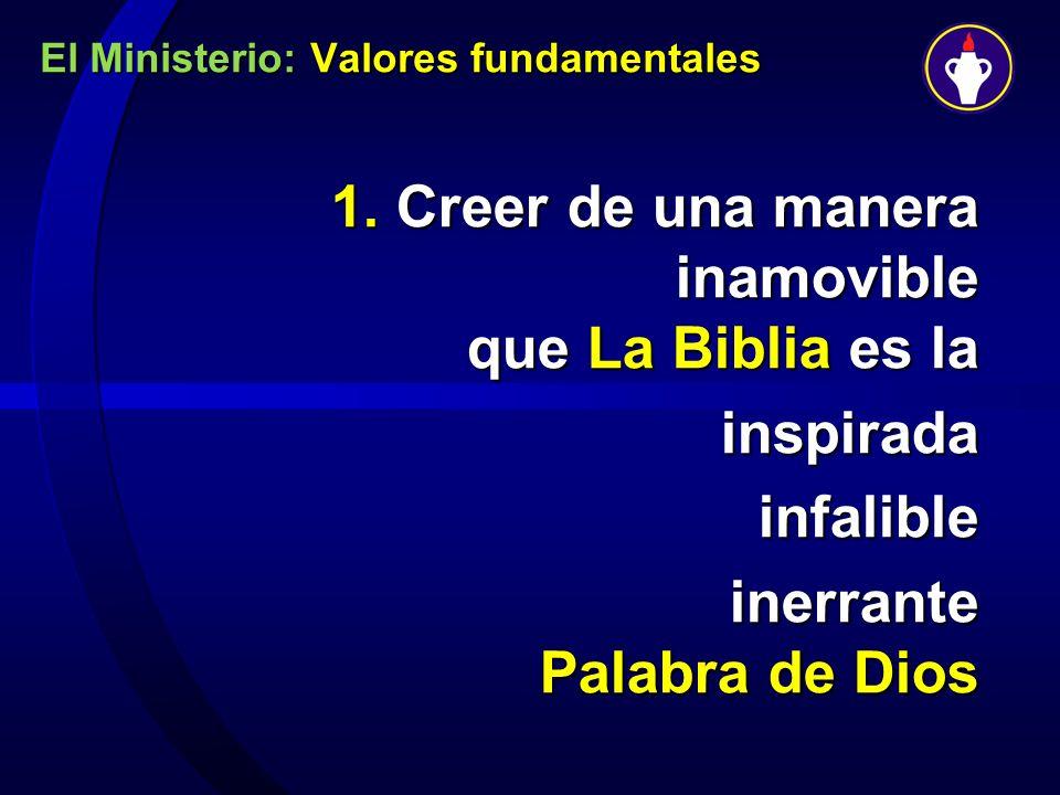 El Ministerio: Valores fundamentales 1. Creer de una manera inamovible que La Biblia es la inspirada inspiradainfalible inerrante Palabra de Dios iner