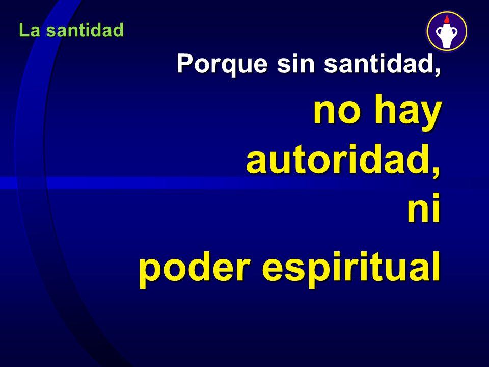 La santidad Porque sin santidad, no hay autoridad, ni poder espiritual poder espiritual