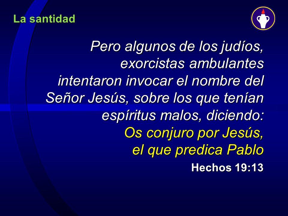 La santidad Pero algunos de los judíos, exorcistas ambulantes intentaron invocar el nombre del Señor Jesús, sobre los que tenían espíritus malos, dici