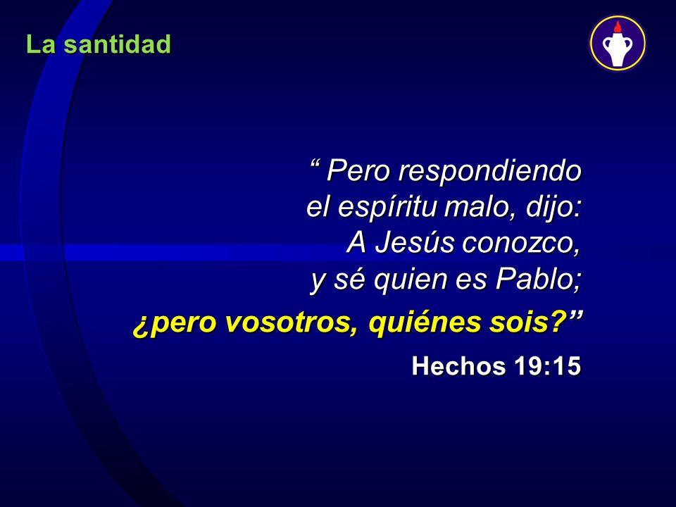 La santidad Pero respondiendo el espíritu malo, dijo: A Jesús conozco, y sé quien es Pablo; Pero respondiendo el espíritu malo, dijo: A Jesús conozco,