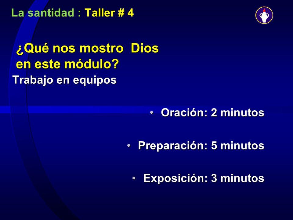 La santidad : Taller # 4 ¿Qué nos mostro Dios en este módulo? Trabajo en equipos Oración: 2 minutosOración: 2 minutos Preparación: 5 minutosPreparació