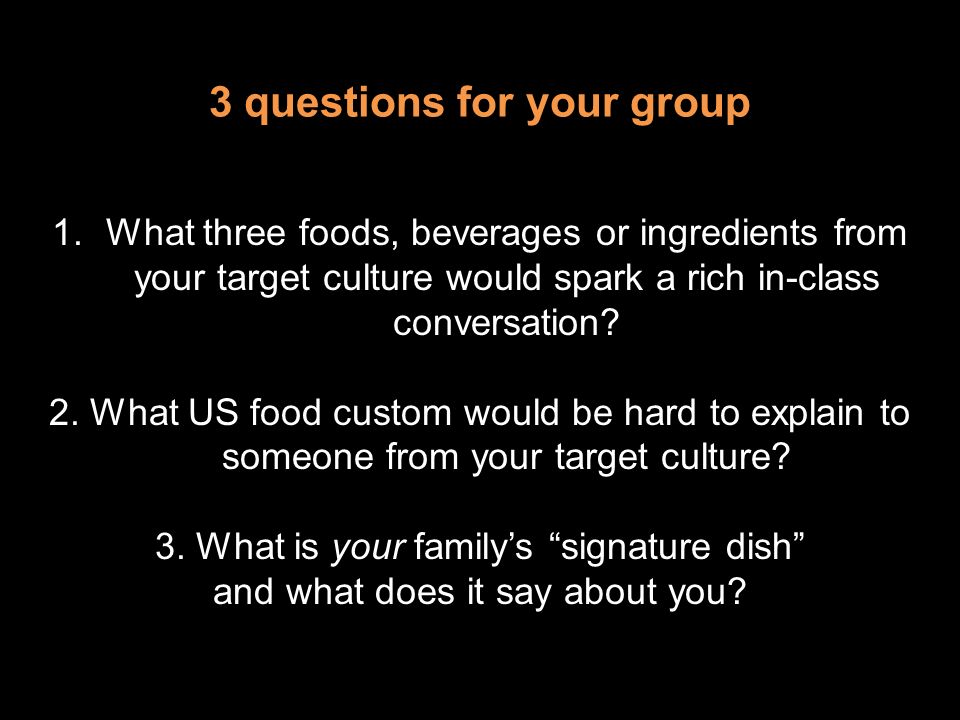 3 questions for your group 1.What three foods, beverages or ingredients from your target culture would spark a rich in-class conversation? 2. What US