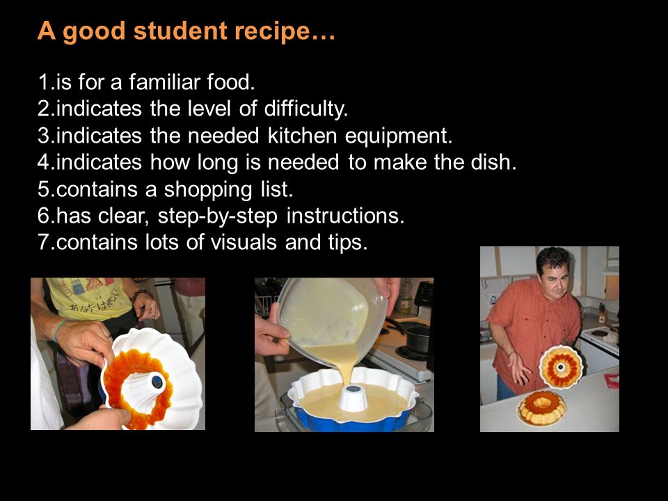 A good student recipe… 1.is for a familiar food. 2.indicates the level of difficulty. 3.indicates the needed kitchen equipment. 4.indicates how long i