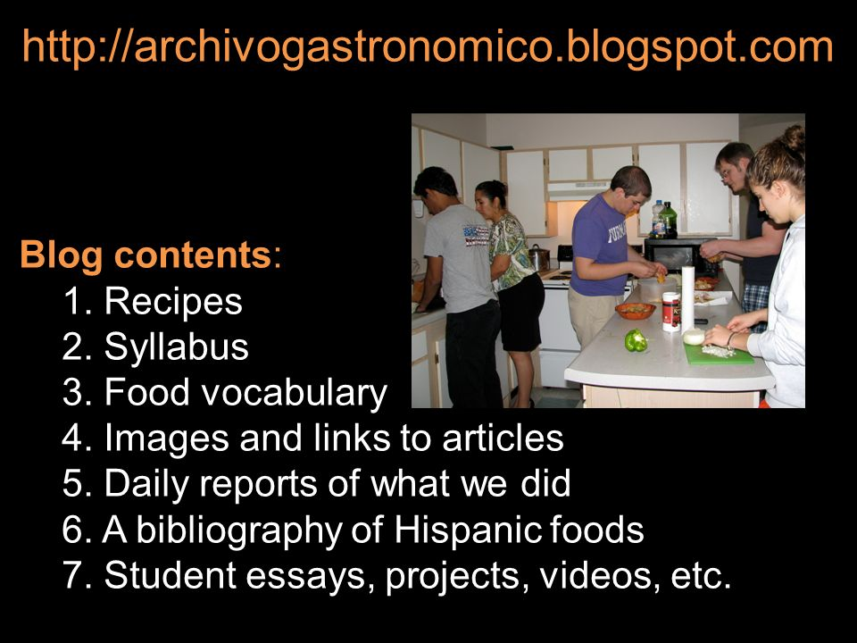 Blog contents: 1. Recipes 2. Syllabus 3. Food vocabulary 4. Images and links to articles 5. Daily reports of what we did 6. A bibliography of Hispanic