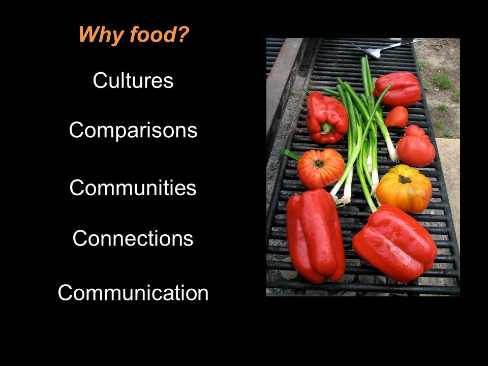 Why food? Cultures Comparisons Communities Connections Communication