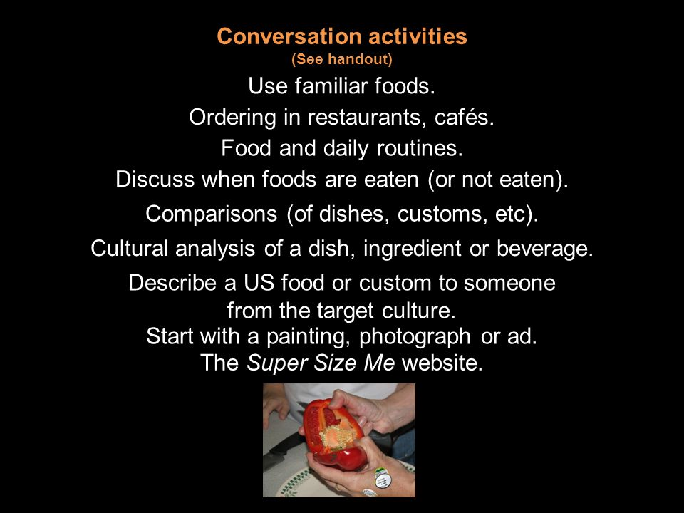 Conversation activities (See handout) Use familiar foods.