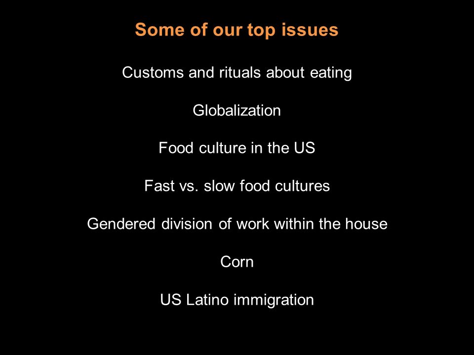 Some of our top issues Customs and rituals about eating Globalization Food culture in the US Fast vs.