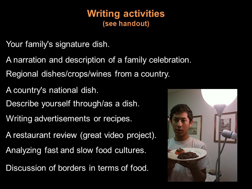 Writing activities (see handout) Your family's signature dish. A narration and description of a family celebration. Regional dishes/crops/wines from a