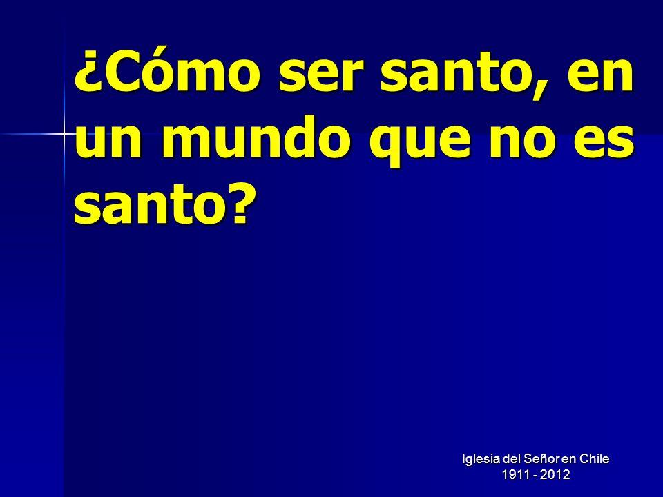 Iglesia del Señor en Chile 1911 - 2012 ¿Cómo ser santo, en un mundo que no es santo?