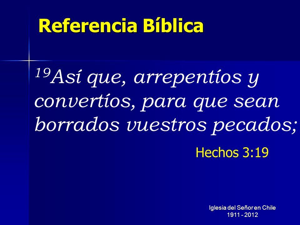 Referencia Bíblica 19 Así que, arrepentíos y convertíos, para que sean borrados vuestros pecados; Hechos 3:19 Iglesia del Señor en Chile 1911 - 2012