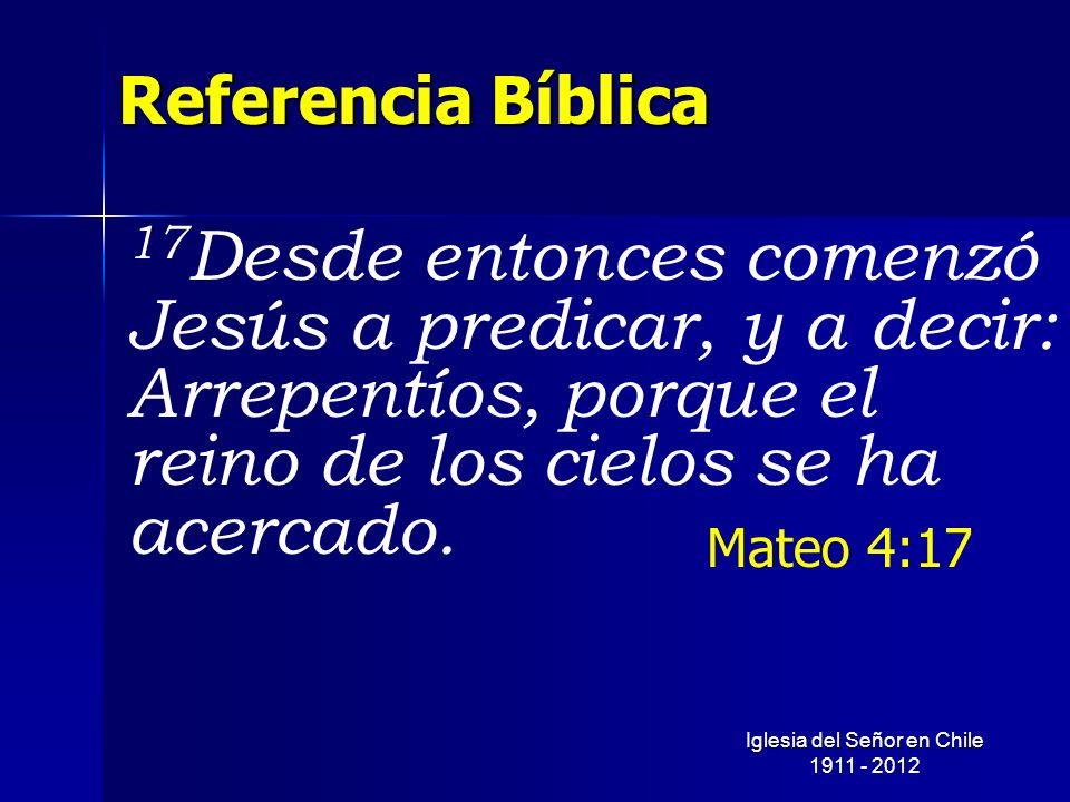 Referencia Bíblica 17 Desde entonces comenzó Jesús a predicar, y a decir: Arrepentíos, porque el reino de los cielos se ha acercado. Mateo 4:17 Iglesi