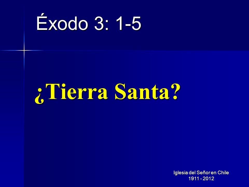 ¿Tierra Santa? Éxodo 3: 1-5 Iglesia del Señor en Chile 1911 - 2012