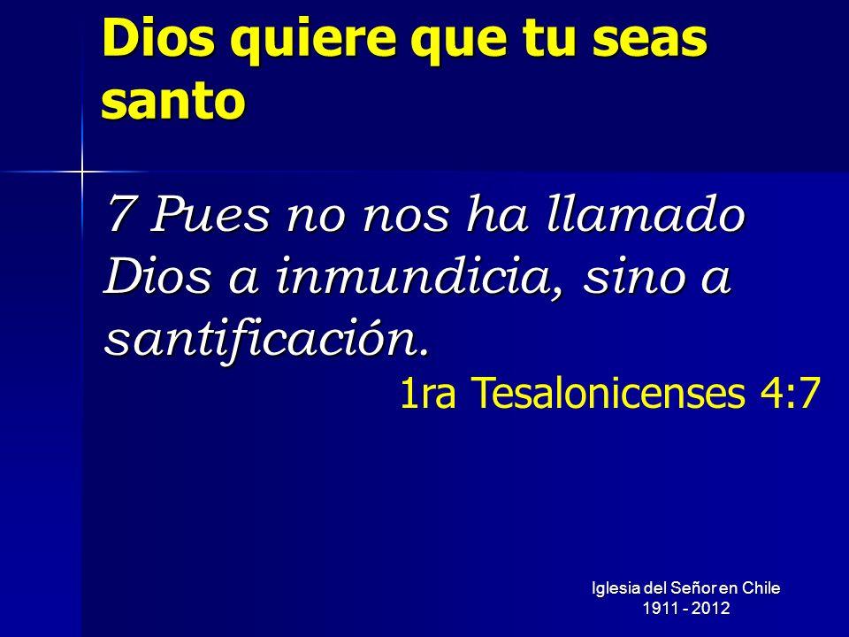 Dios quiere que tu seas santo 7 Pues no nos ha llamado Dios a inmundicia, sino a santificación. 1ra Tesalonicenses 4:7 Iglesia del Señor en Chile 1911