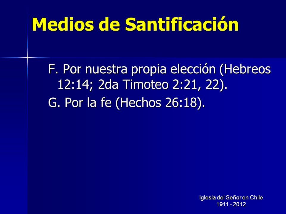 Medios de Santificación F. Por nuestra propia elección (Hebreos 12:14; 2da Timoteo 2:21, 22). G. Por la fe (Hechos 26:18). Iglesia del Señor en Chile