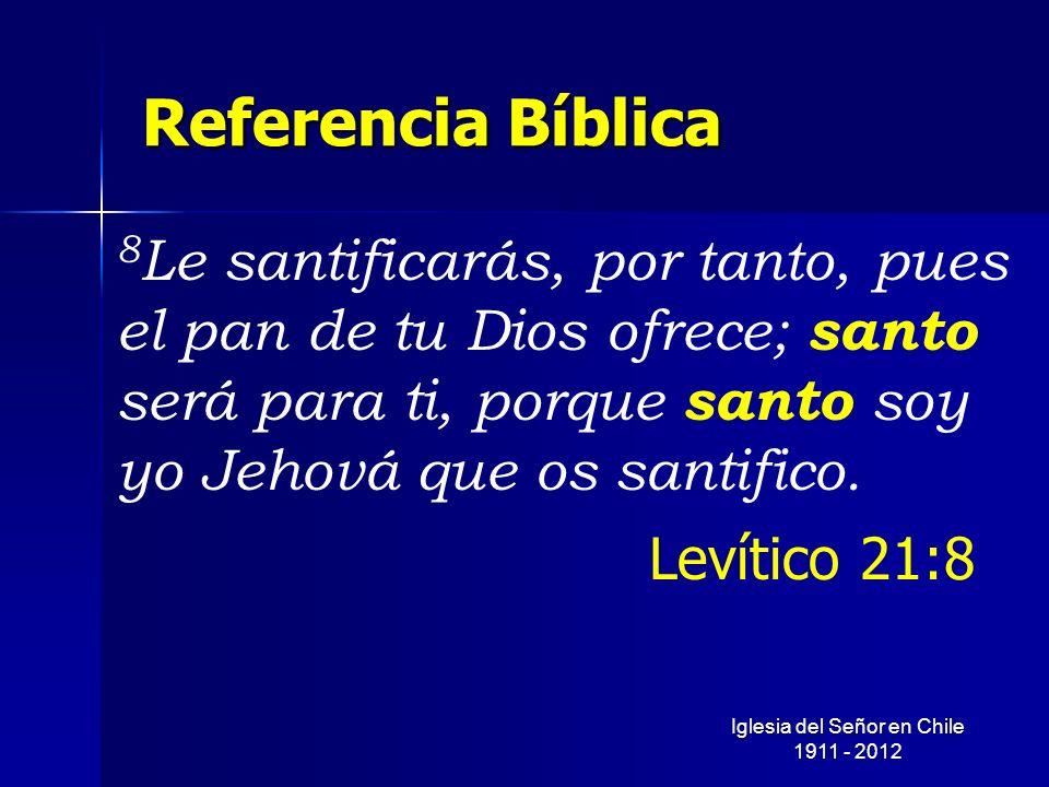 Referencia Bíblica 8 Le santificarás, por tanto, pues el pan de tu Dios ofrece; santo será para ti, porque santo soy yo Jehová que os santifico. Levít