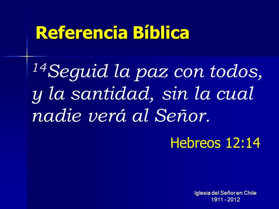 Referencia Bíblica 14 Seguid la paz con todos, y la santidad, sin la cual nadie verá al Señor. Hebreos 12:14 Iglesia del Señor en Chile 1911 - 2012
