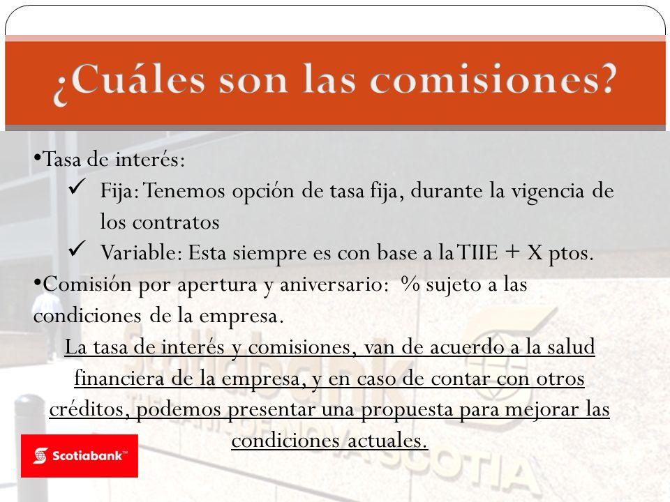 Tasa de interés: Fija: Tenemos opción de tasa fija, durante la vigencia de los contratos Variable: Esta siempre es con base a la TIIE + X ptos. Comisi