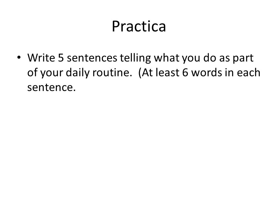 Practica Write 5 sentences telling what you do as part of your daily routine.
