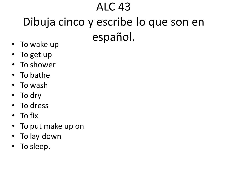 ALC 43 Dibuja cinco y escribe lo que son en español. To wake up To get up To shower To bathe To wash To dry To dress To fix To put make up on To lay d