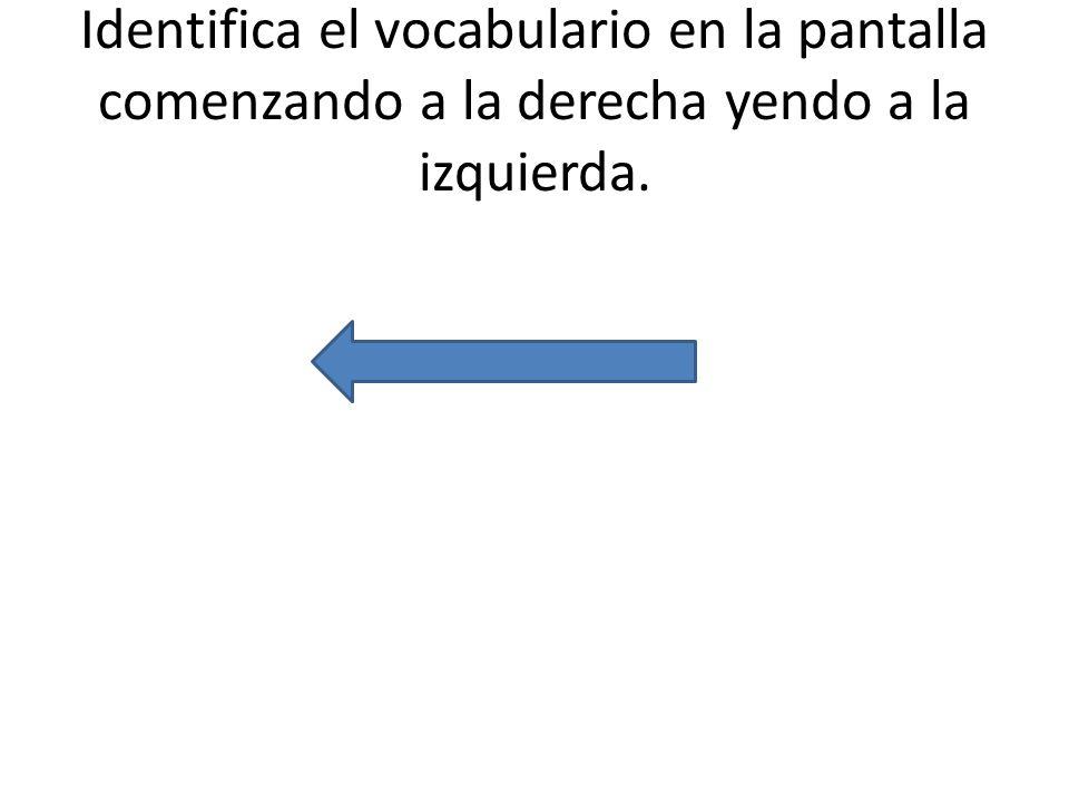 Identifica el vocabulario en la pantalla comenzando a la derecha yendo a la izquierda.