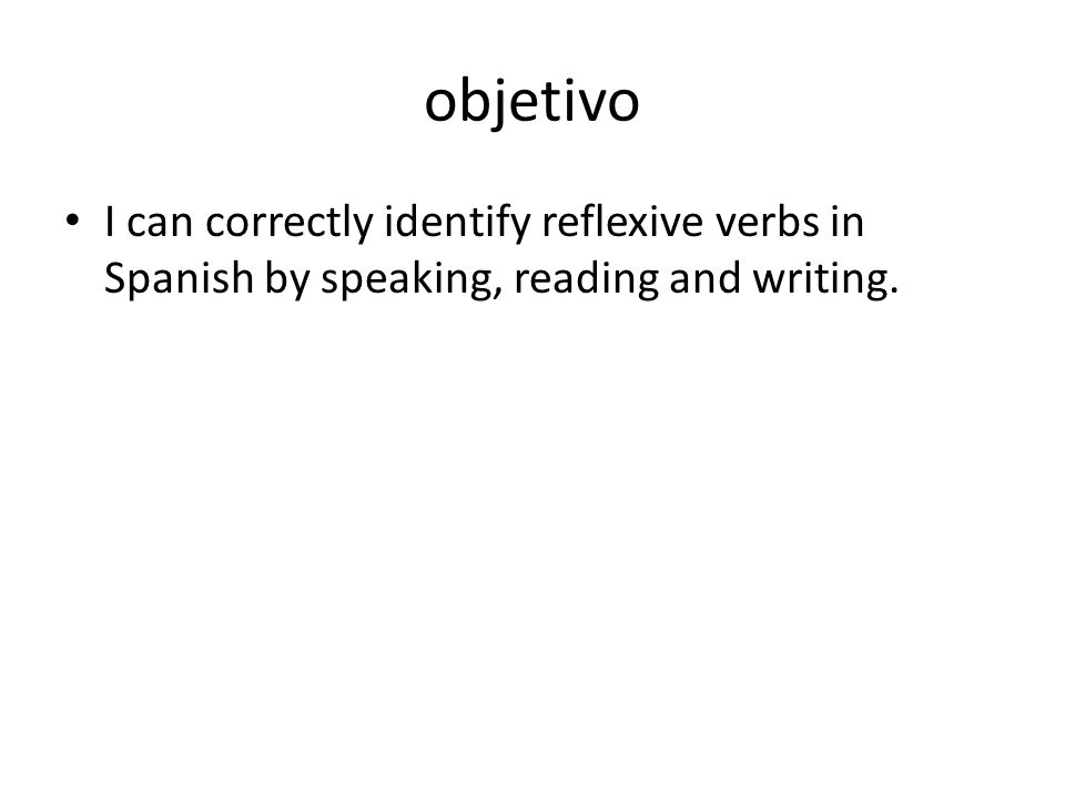 objetivo I can correctly identify reflexive verbs in Spanish by speaking, reading and writing.