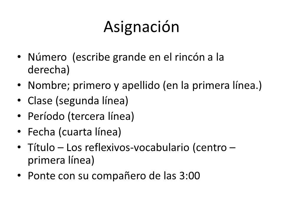 Asignación Número (escribe grande en el rincón a la derecha) Nombre; primero y apellido (en la primera línea.) Clase (segunda línea) Período (tercera línea) Fecha (cuarta línea) Título – Los reflexivos-vocabulario (centro – primera línea) Ponte con su compañero de las 3:00