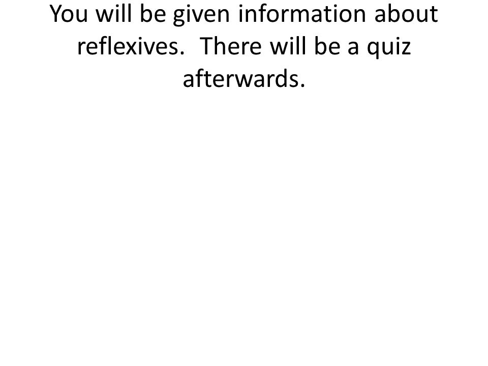 You will be given information about reflexives. There will be a quiz afterwards.