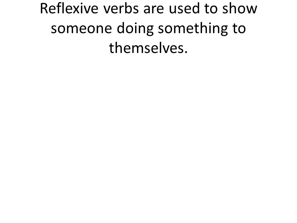 Reflexive verbs are used to show someone doing something to themselves.