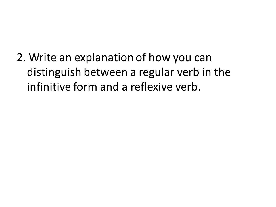 2. Write an explanation of how you can distinguish between a regular verb in the infinitive form and a reflexive verb.