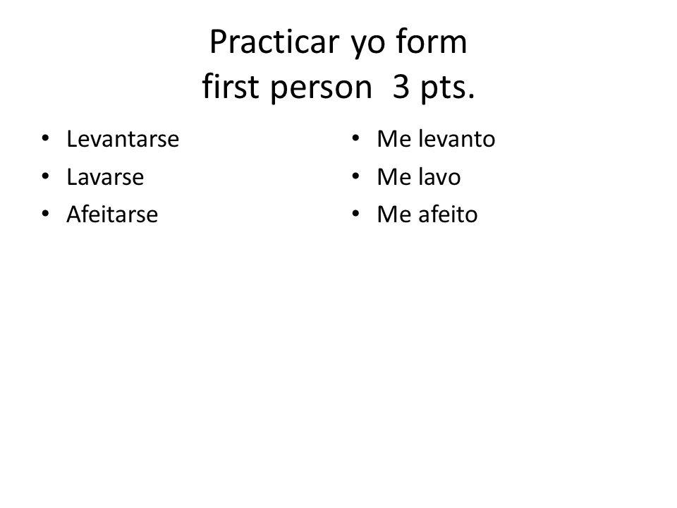 Practicar yo form first person 3 pts. Levantarse Lavarse Afeitarse Me levanto Me lavo Me afeito