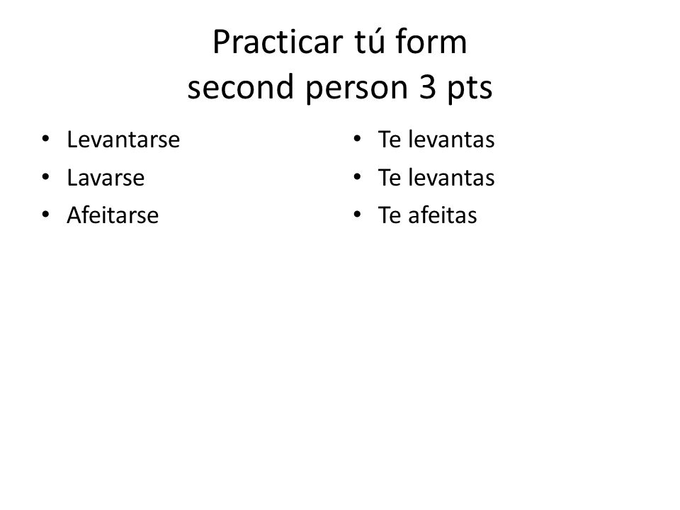 Practicar tú form second person 3 pts Levantarse Lavarse Afeitarse Te levantas Te afeitas
