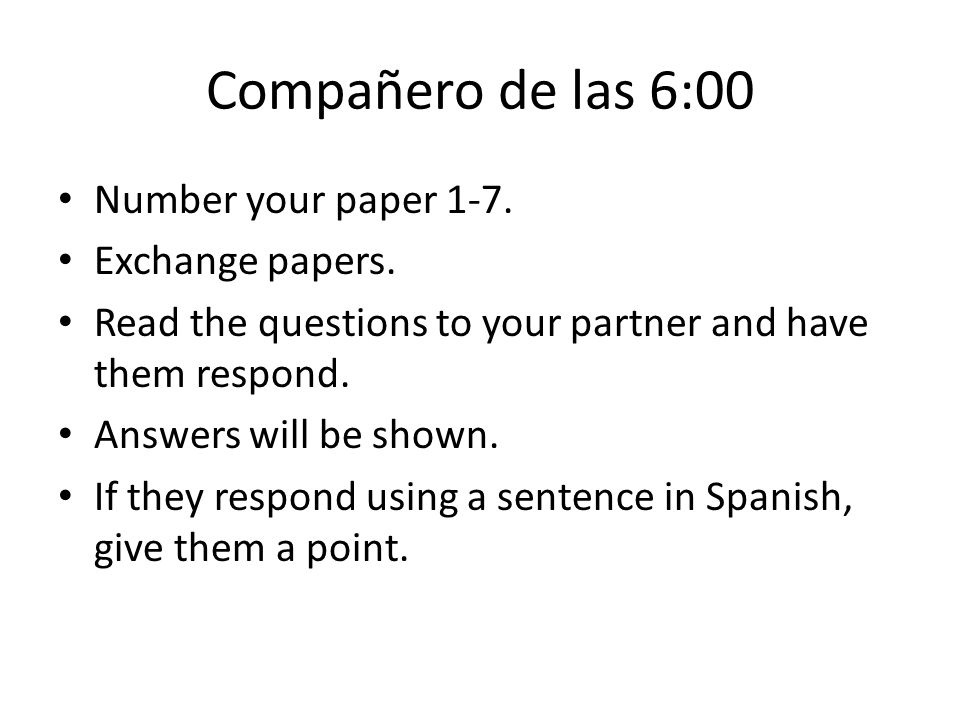Compañero de las 6:00 Number your paper 1-7. Exchange papers.