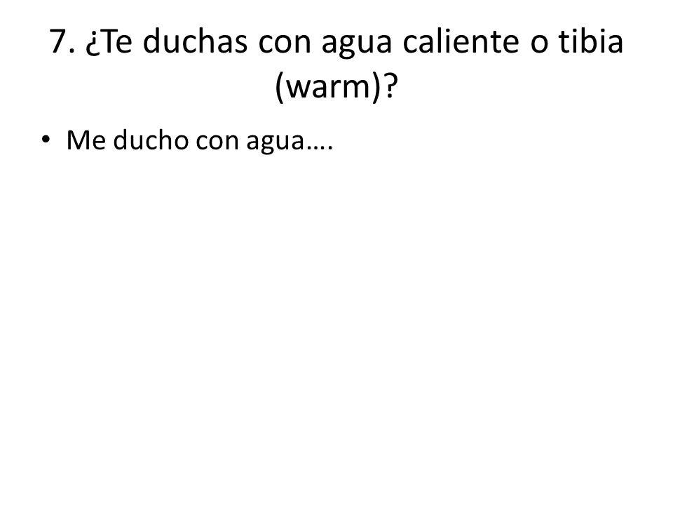 7. ¿Te duchas con agua caliente o tibia (warm)? Me ducho con agua….