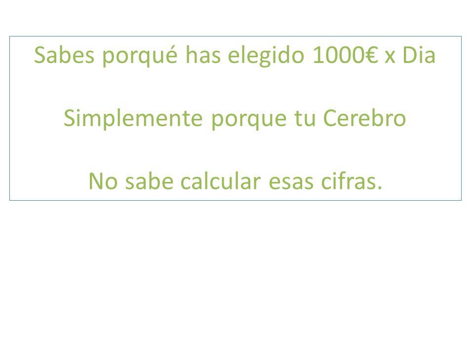 Sabes porqué has elegido 1000 x Dia Simplemente porque tu Cerebro No sabe calcular esas cifras.