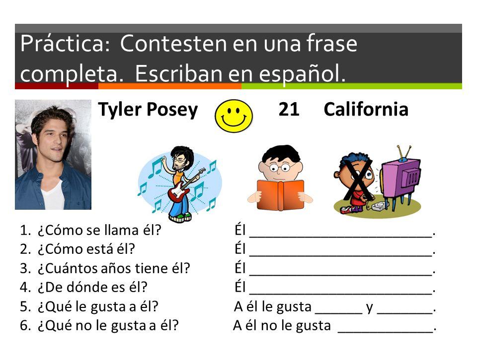 Práctica: Contesten en una frase completa. Escriban en español. Tyler Posey 21 California X 1.¿Cómo se llama él? Él _______________________. 2.¿Cómo e