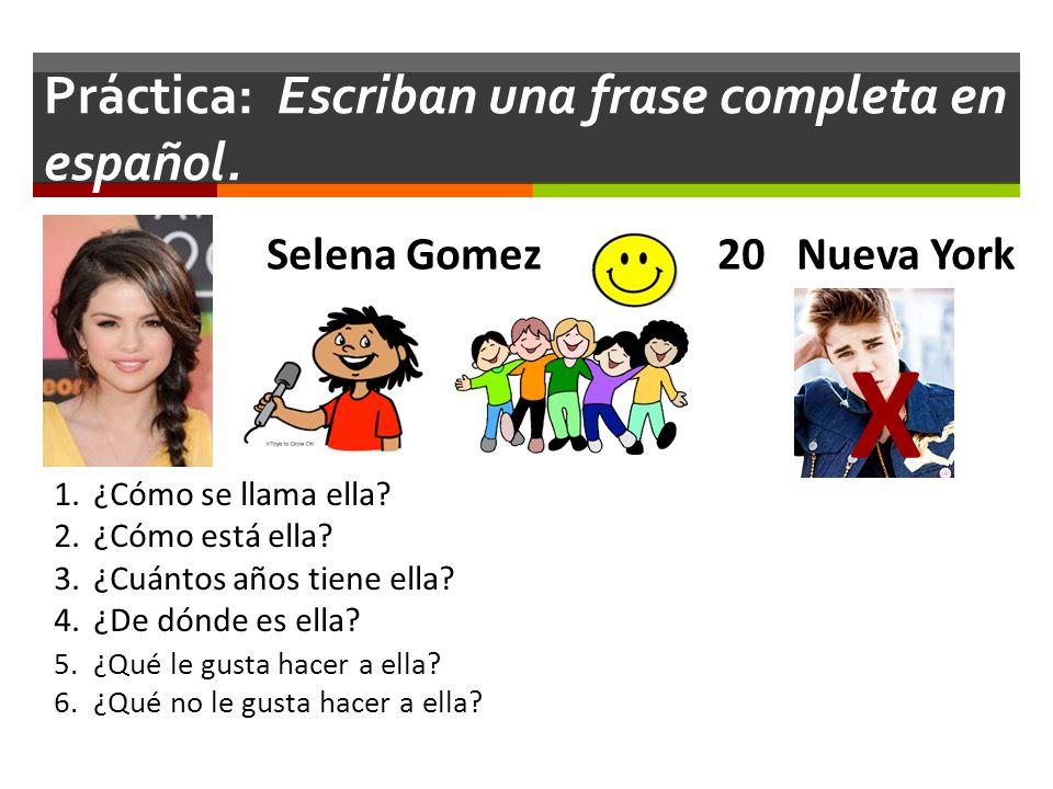 Práctica: Escriban una frase completa en español. Selena Gomez 20 Nueva York 1.¿Cómo se llama ella? 2.¿Cómo está ella? 3.¿Cuántos años tiene ella? 4.¿