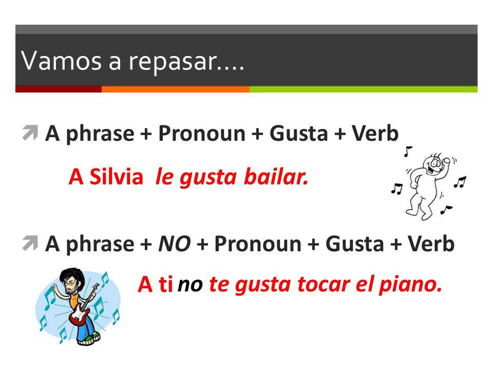 Vamos a repasar…. A phrase + Pronoun + Gusta + Verb A phrase + NO + Pronoun + Gusta + Verb le gusta bailar. no te gusta tocar el piano. A Silvia A ti